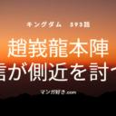 キングダムネタバレ593話(確定速報)|趙峩龍本陣の最後の策に飛信隊の動きが止まる!