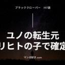 ブラッククローバーネタバレ197話(確定速報)|ユノの転生元はリヒトの子で確定!!