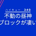 ハイキューネタバレ340話(確定速報)|鴎台の昼神はブレない!ブロックが強力過ぎる!