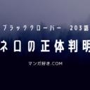 ブラッククローバーネタバレ203話(確定速報)|ネロの正体判明!封印魔法を使うツンデレ少女だった!!