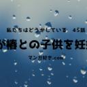 私たちはどうかしているネタバレ45話|栞が椿との子供を妊娠!?七桜と椿の温泉お泊まり回!!