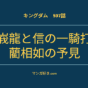 キングダムネタバレ597話(確定速報)|趙峩龍と信の一騎打ち始まる!藺相如は中華統一を示唆した!