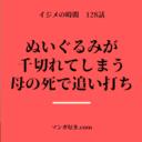 イジメの時間ネタバレ128話|姫音子のぬいぐるみを天童が壊す!母の死が追い打ち!