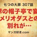 七つの大罪ネタバレ307話(確定速報)|豚の帽子亭で宴!メリオダスとの別れ