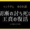 キングダムネタバレ600話(確定速報)|胡漸(蒙恬じぃ)副長死亡!王賁復活!