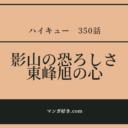 ハイキューネタバレ350話(確定速報)|影山の恐ろしさ!東峰の心は折れない!