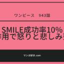 ワンピースネタバレ943話(確定速報)|SMILE成功率10%!失敗で怒りと悲しみの表情を失う!