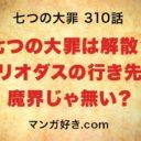 七つの大罪ネタバレ310話確定