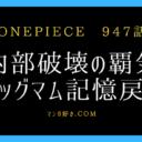 ワンピースネタバレ947話【最新確定】ビッグマムの記憶が戻る!ルフィの覇気がグレードアップ!