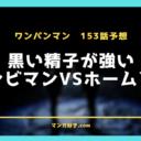 ワンパンマンネタバレ153話(111撃目)展開予想|黒い精子が強すぎてヤバイ!?