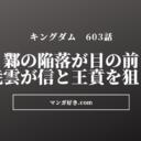 キングダムネタバレ603話【確定最新】|鄴陥落間近!尭雲が信と王賁を狙う!