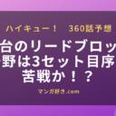 ハイキューネタバレ360話展開予想|鴎台のリードブロックに烏野は3セット目序盤は苦戦か!?