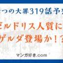 七つの大罪ネタバレ319話展開予想|ゼルドリス人質に!ゲルダ登場か!?