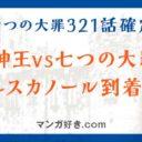 七つの大罪ネタバレ321話(確定速報)|魔神王vs七つの大罪!エスカノール到着!