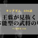 キングダムネタバレ606話【最新確定】李牧は本能型と知略型を融合した武将!麃公から体得!