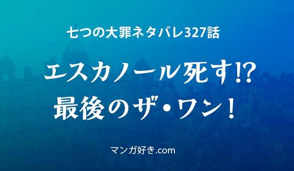 七つの大罪ネタバレ327話展開予想 エスカノール死す!?最後のザ・ワン!