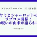 ブラッククローバーネタバレ221話(展開予想)|ヤミとシャーロットのラブコメ開幕!薔薇の呪いの由来が語られる!?
