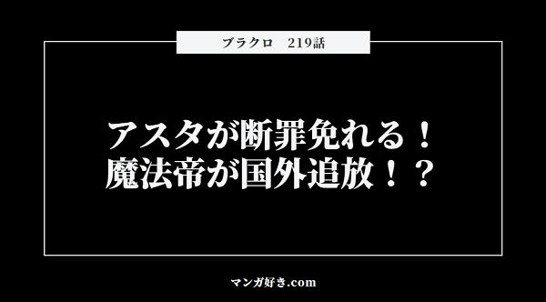 ブラッククローバーネタバレ219話(確定速報)|アスタが断罪免れる!魔法帝が国外追放を命じる!?
