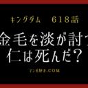 キングダムネタバレ618話【最新確定】淡が金毛を討つ!仁は死亡の可能性あり!