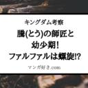 キングダム考察|騰(とう)の師匠と幼少期!ファルファルは螺旋が原点!?