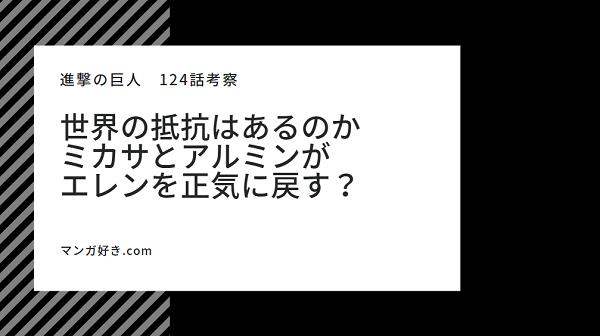 進撃の巨人124話【最新ネタバレ考察】エレンがラスボスとなる!ミカサとアルミンの戦い!