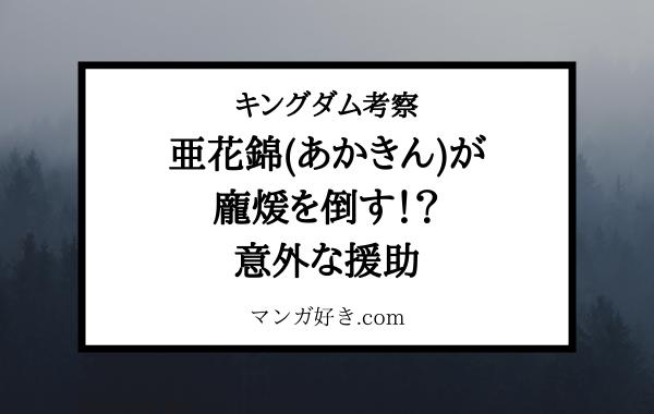 キングダム考察  亜花錦(あかきん)が龐煖(ほうけん)を倒す?