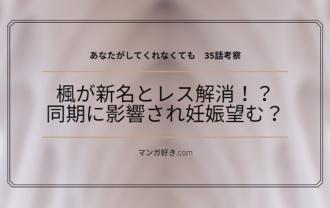 あなたがしてくれなくてもネタバレ35話(展開予想)|楓が新名とレス解消!?同期に影響されて妊娠望む?