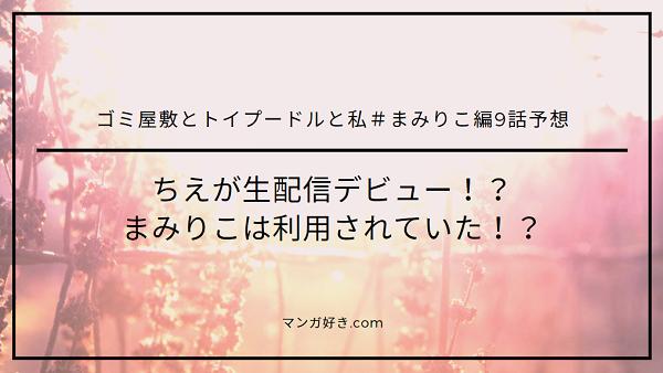 ゴミ屋敷とトイプードルと私#まみりこ編ネタバレ9話予想|ちえが生配信デビュー!?まみりこは利用されていた!?