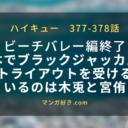 ハイキューネタバレ377話確定と378話 宮侑と木兎のチームに日向が入るか!遂に宮のセット受け!?
