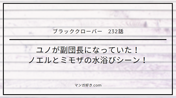 ブラッククローバーネタバレ232話(確定速報)|ユノが副団長になっていた!ノエルとミモザの水浴びシーン!