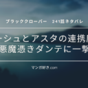 ブラッククローバーネタバレ241話【最新確定速報】ゴーシュとアスタの連携魔法!悪魔憑きダンテに一撃!