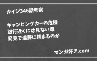カイジ346話【最新ネタバレ考察】キャンピングカーという車種バレが超危険!