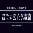進撃の巨人129話【最新ネタバレ考察】コニーが人を殺害!待ったなしの戦況!