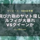 ワンピース980話【最新ネタバレ考察】飛び六砲のヤマト探しとルフィの大暴れ!