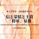 キングダムネタバレ642話【最新確定】信と蒙恬と王賁が将軍昇格!