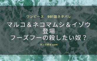 ワンピース981話のネタバレ詳細と考察 ネコ・マルコ・イゾウ登場!フーズフーの殺したい奴?