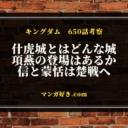 キングダム650話【ネタバレ考察】什虎(じゅうこ)城の奪取!楚との戦が始まる!