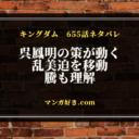 キングダム確定ネタバレ655話|乱美迫を騰の元へ!呉鳳明の策略