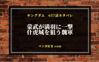 キングダム657話【確定ネタバレ】什虎城を魏軍が狙う!満羽討つ蒙武