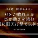 バキ道ネタバレ89話 炎にバックドロップを決められる刃牙!小結強い!