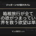 ジャガーンネタバレ最新157話 ベルちゃんとの箱根温泉旅行の欲望で世界を救う!